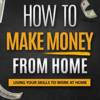 Money: How to Make Money From Home: Using Your Skills to Work at Home
